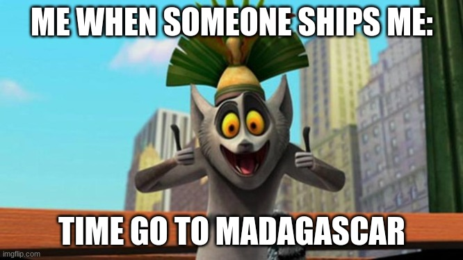 King Julien |  ME WHEN SOMEONE SHIPS ME:; TIME GO TO MADAGASCAR | image tagged in king julien | made w/ Imgflip meme maker