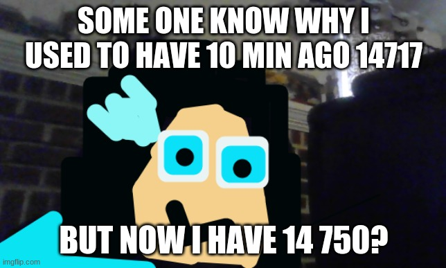 i wanna know |  SOME ONE KNOW WHY I USED TO HAVE 10 MIN AGO 14717; BUT NOW I HAVE 14 750? | image tagged in so i got that goin for me which is nice | made w/ Imgflip meme maker