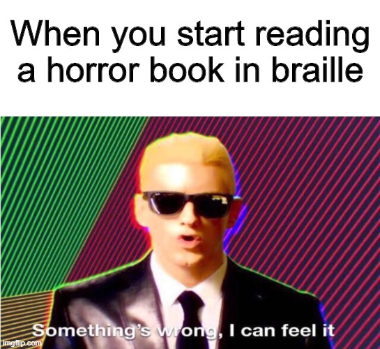 Braille |  When you start reading a horror book in braille | image tagged in something s wrong,memes,funny,horror,braille | made w/ Imgflip meme maker