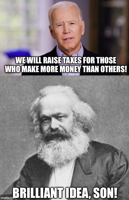 This doesn't help the poor and jacks over the middle class... why do we do it? |  WE WILL RAISE TAXES FOR THOSE WHO MAKE MORE MONEY THAN OTHERS! BRILLIANT IDEA, SON! | image tagged in joe biden 2020,karl marx meme,let's raise their taxes,democrats,communism,poverty | made w/ Imgflip meme maker