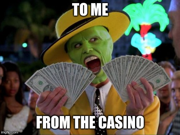 to me |  TO ME; FROM THE CASINO | image tagged in memes,money money | made w/ Imgflip meme maker