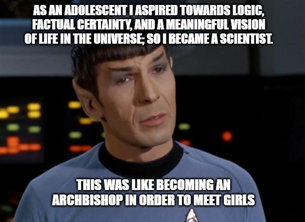 Spock Illogical |  AS AN ADOLESCENT I ASPIRED TOWARDS LOGIC, FACTUAL CERTAINTY, AND A MEANINGFUL VISION OF LIFE IN THE UNIVERSE; SO I BECAME A SCIENTIST. THIS WAS LIKE BECOMING AN ARCHBISHOP IN ORDER TO MEET GIRLS | image tagged in spock illogical | made w/ Imgflip meme maker