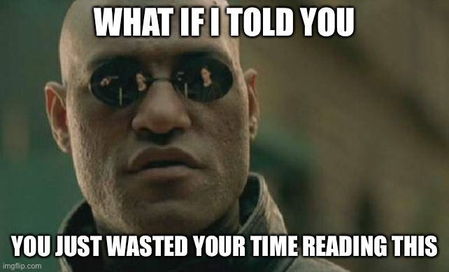 Matrix Morpheus |  WHAT IF I TOLD YOU; YOU JUST WASTED YOUR TIME READING THIS | image tagged in memes,matrix morpheus,stop reading the tags | made w/ Imgflip meme maker
