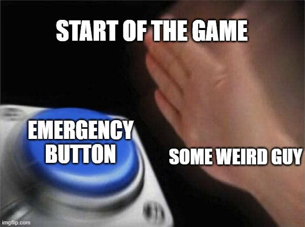 Everytime |  START OF THE GAME; EMERGENCY BUTTON; SOME WEIRD GUY | image tagged in memes,blank nut button | made w/ Imgflip meme maker