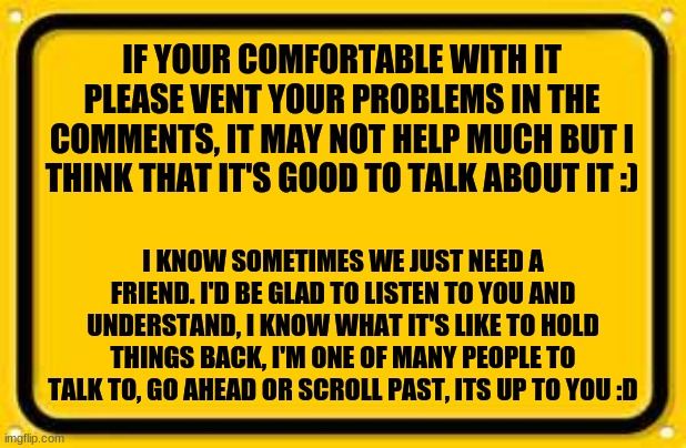 Blank Yellow Sign |  IF YOUR COMFORTABLE WITH IT PLEASE VENT YOUR PROBLEMS IN THE COMMENTS, IT MAY NOT HELP MUCH BUT I THINK THAT IT'S GOOD TO TALK ABOUT IT :); I KNOW SOMETIMES WE JUST NEED A FRIEND. I'D BE GLAD TO LISTEN TO YOU AND UNDERSTAND, I KNOW WHAT IT'S LIKE TO HOLD THINGS BACK, I'M ONE OF MANY PEOPLE TO TALK TO, GO AHEAD OR SCROLL PAST, ITS UP TO YOU :D | image tagged in memes,blank yellow sign | made w/ Imgflip meme maker
