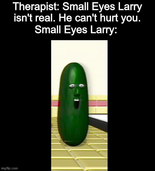 Unsee Jucie, Big Sip |  Therapist: Small Eyes Larry isn't real. He can't hurt you. Small Eyes Larry: | image tagged in unsee,dank memes,memes,funny memes,funny | made w/ Imgflip meme maker