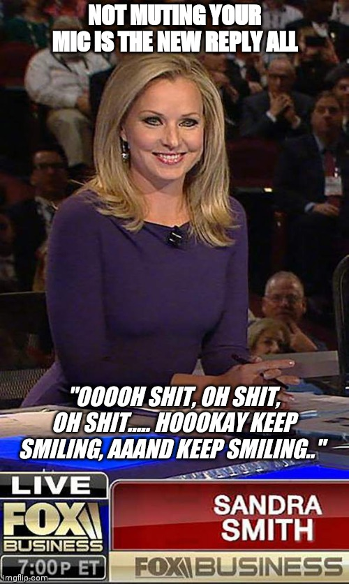 "Sandra smith |  NOT MUTING YOUR MIC IS THE NEW REPLY ALL; ""OOOOH SHIT, OH SHIT, OH SHIT..... HOOOKAY KEEP SMILING, AAAND KEEP SMILING.."" 