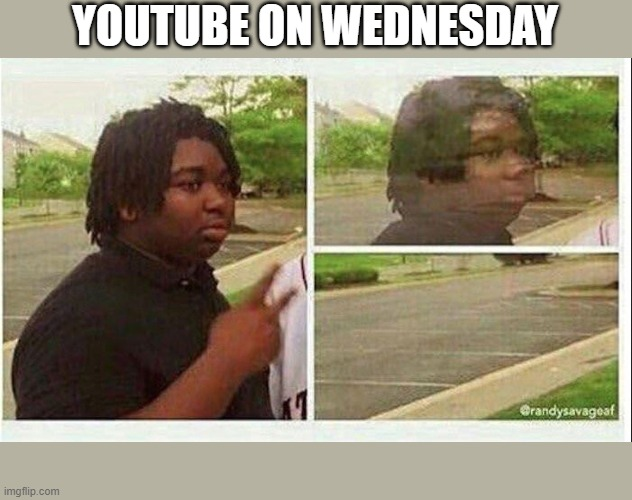 Rip youtube |  YOUTUBE ON WEDNESDAY | image tagged in black guy disappearing | made w/ Imgflip meme maker