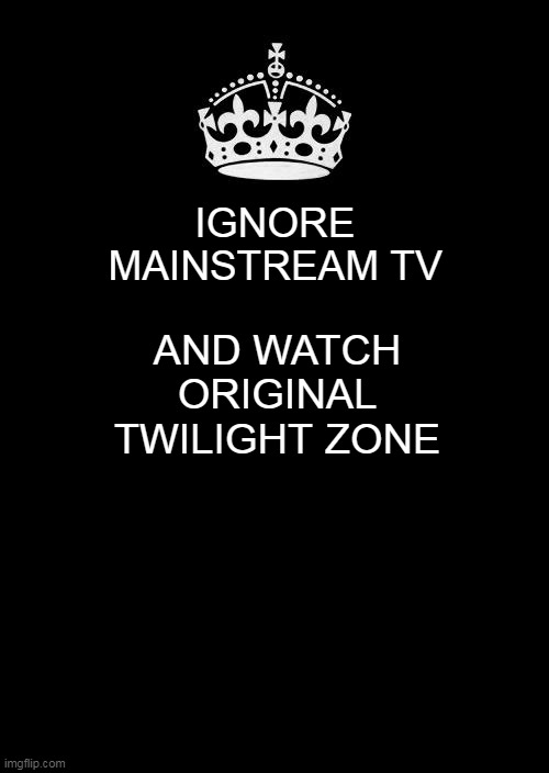 Choose your Reality |  IGNORE MAINSTREAM TV; AND WATCH ORIGINAL TWILIGHT ZONE | image tagged in memes,keep calm and carry on black | made w/ Imgflip meme maker