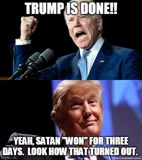"Trump Wins 2020 Election |  TRUMP IS DONE!! YEAH, SATAN ""WON"" FOR THREE DAYS.  LOOK HOW THAT TURNED OUT. 