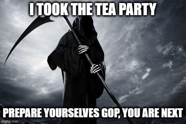Whackadoodle Tea Party is gone, after Trump making Palin look smart, next dead party is the GOP |  I TOOK THE TEA PARTY; PREPARE YOURSELVES GOP, YOU ARE NEXT | image tagged in memes,maga,tea party,gop,politics,donald trump is an idiot | made w/ Imgflip meme maker