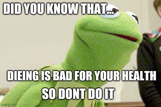 Did you know kermit |  DID YOU KNOW THAT... DIEING IS BAD FOR YOUR HEALTH; SO DONT DO IT | image tagged in did you know kermit | made w/ Imgflip meme maker