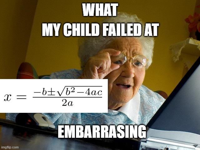 qUaDrAtIc FoRmUlA.eXe |  MY CHILD FAILED AT; WHAT; EMBARRASING | image tagged in memes,grandma finds the internet | made w/ Imgflip meme maker