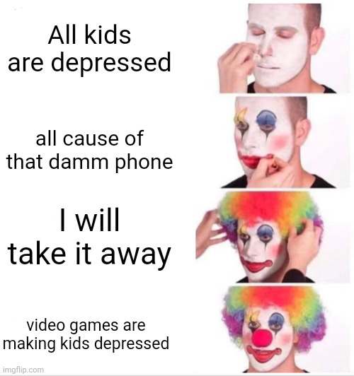 Clown Applying Makeup Meme |  All kids are depressed; all cause of that damm phone; I will take it away; video games are making kids depressed | image tagged in memes,clown applying makeup | made w/ Imgflip meme maker