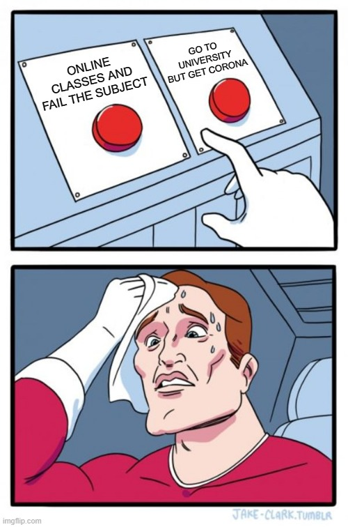 Choices... |  GO TO UNIVERSITY BUT GET CORONA; ONLINE CLASSES AND FAIL THE SUBJECT | image tagged in memes,two buttons,covid-19,zoom,pandemic,university | made w/ Imgflip meme maker