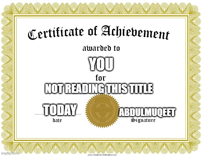 oh well, its too late |  YOU; NOT READING THIS TITLE; TODAY; ABDULMUQEET | image tagged in certificate of achievement | made w/ Imgflip meme maker