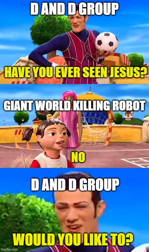 would you like to |  D AND D GROUP; HAVE YOU EVER SEEN JESUS? GIANT WORLD KILLING ROBOT; NO; D AND D GROUP; WOULD YOU LIKE TO? | image tagged in would you like to | made w/ Imgflip meme maker