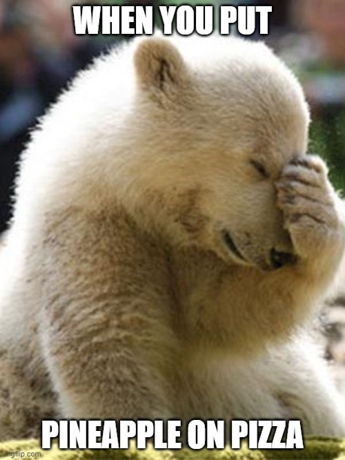 Facepalm Bear Meme |  WHEN YOU PUT; PINEAPPLE ON PIZZA | image tagged in memes,facepalm bear | made w/ Imgflip meme maker