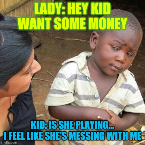 i don't believe her |  LADY: HEY KID WANT SOME MONEY; KID: IS SHE PLAYING... I FEEL LIKE SHE'S MESSING WITH ME | image tagged in memes,third world skeptical kid | made w/ Imgflip meme maker
