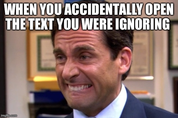 Cringe |  WHEN YOU ACCIDENTALLY OPEN THE TEXT YOU WERE IGNORING | image tagged in cringe | made w/ Imgflip meme maker