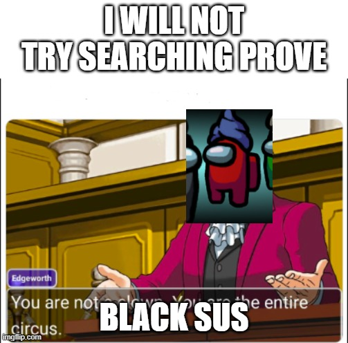 bruh |  I WILL NOT TRY SEARCHING PROVE; BLACK SUS | image tagged in you're not a clown | made w/ Imgflip meme maker