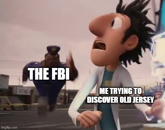 Officer Earl Running |  THE FBI; ME TRYING TO DISCOVER OLD JERSEY | image tagged in officer earl running | made w/ Imgflip meme maker