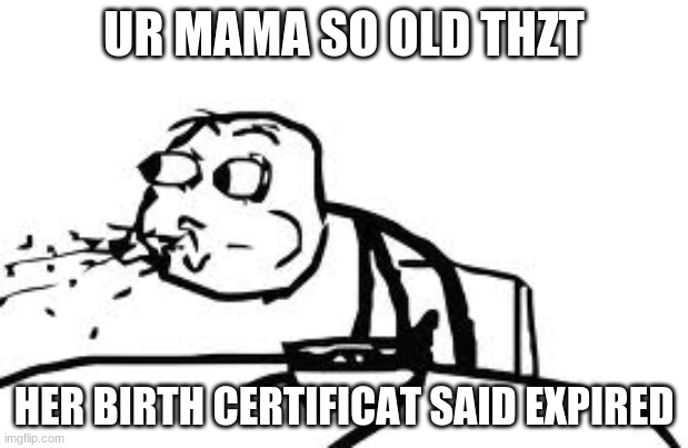 Cereal Guy Spitting |  UR MAMA SO OLD THZT; HER BIRTH CERTIFICAT SAID EXPIRED | image tagged in memes,cereal guy spitting | made w/ Imgflip meme maker