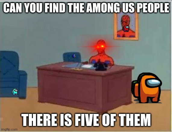 Spiderman Computer Desk |  CAN YOU FIND THE AMONG US PEOPLE; THERE IS FIVE OF THEM | image tagged in memes,spiderman computer desk,spiderman,among us,hide and seek | made w/ Imgflip meme maker