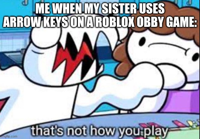 Image title |  ME WHEN MY SISTER USES ARROW KEYS ON A ROBLOX OBBY GAME: | image tagged in that's not how you play,fun,funny,lol | made w/ Imgflip meme maker