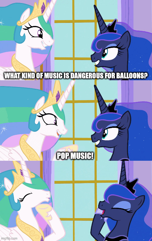 Pun Celestia |  WHAT KIND OF MUSIC IS DANGEROUS FOR BALLOONS? POP MUSIC! | image tagged in mlp,princess celestia,princess luna,pun,funny meme | made w/ Imgflip meme maker