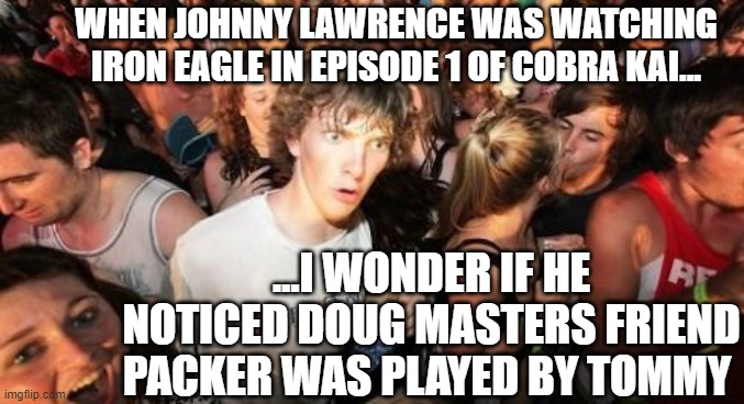 Cobra Clarity |  WHEN JOHNNY LAWRENCE WAS WATCHING IRON EAGLE IN EPISODE 1 OF COBRA KAI... ...I WONDER IF HE NOTICED DOUG MASTERS FRIEND PACKER WAS PLAYED BY TOMMY | image tagged in sudden clarity clarence,cobra kai,karate kid,netflix,mr miyagi | made w/ Imgflip meme maker