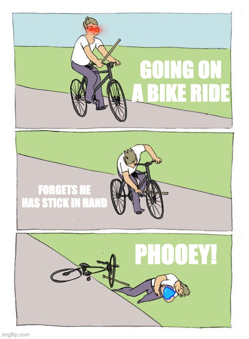 Bike fail |  GOING ON A BIKE RIDE; FORGETS HE HAS STICK IN HAND; PHOOEY! | image tagged in memes,bike fall,bike | made w/ Imgflip meme maker