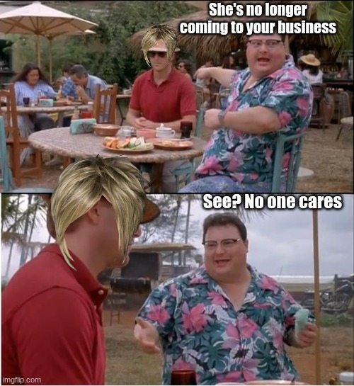 See Nobody Cares |  She's no longer coming to your business; See? No one cares | image tagged in memes,see nobody cares,karens,hahahaha | made w/ Imgflip meme maker