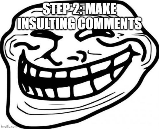 STEP 2: MAKE INSULTING COMMENTS | image tagged in memes,troll face | made w/ Imgflip meme maker