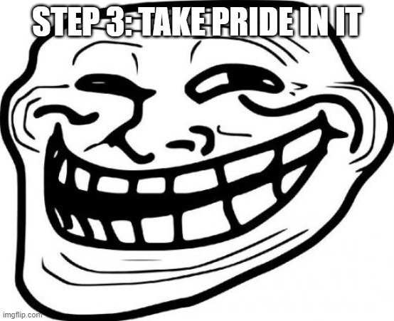 STEP 3: TAKE PRIDE IN IT | image tagged in memes,troll face | made w/ Imgflip meme maker