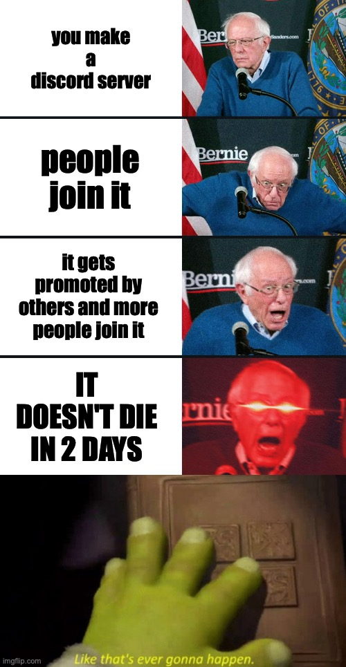 yes. Also, today I am 13 years old! |  you make a discord server; people join it; it gets promoted by others and more people join it; IT DOESN'T DIE IN 2 DAYS | image tagged in bernie sanders reaction nuked,like that's ever gonna happen | made w/ Imgflip meme maker