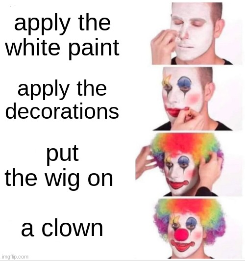 how to be a clown |  apply the white paint; apply the decorations; put the wig on; a clown | image tagged in memes,clown applying makeup | made w/ Imgflip meme maker