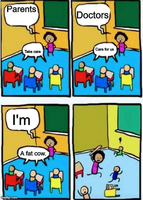 Teaching |  Parents; Doctors; Take care; Care for us; I'm; A fat cow. | image tagged in teaching | made w/ Imgflip meme maker