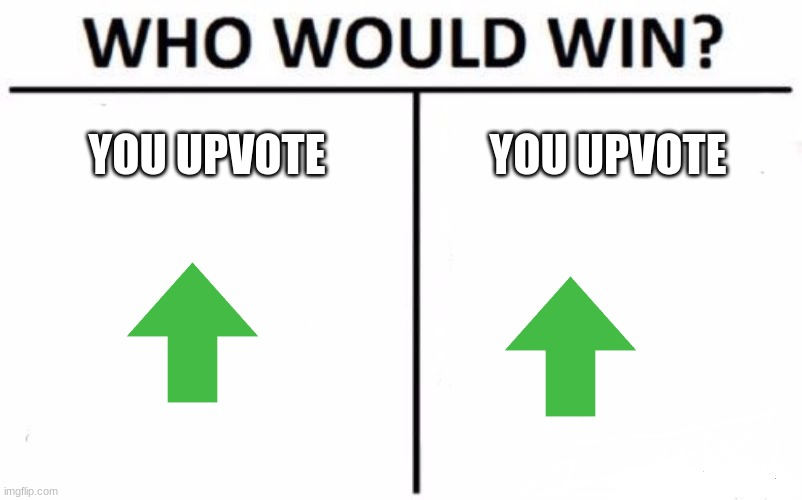 Who Would Win? Meme |  YOU UPVOTE; YOU UPVOTE | image tagged in memes,who would win | made w/ Imgflip meme maker