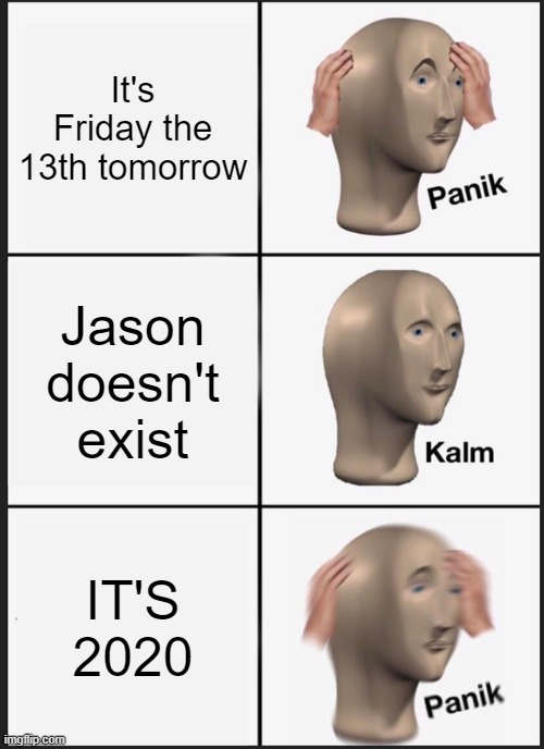Stay away Jason! |  It's Friday the 13th tomorrow; Jason doesn't exist; IT'S 2020 | image tagged in memes,panik kalm panik,friday the 13th,jason voorhees | made w/ Imgflip meme maker