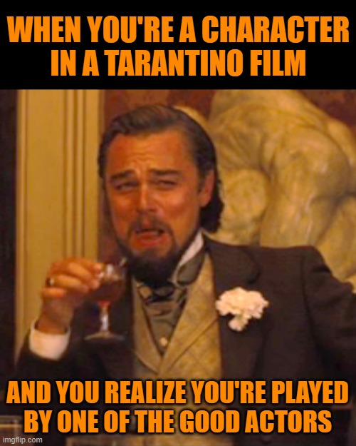 You dodged Quentin |  WHEN YOU'RE A CHARACTER IN A TARANTINO FILM; AND YOU REALIZE YOU'RE PLAYED BY ONE OF THE GOOD ACTORS | image tagged in memes,laughing leo,actor,quentin tarantino,good | made w/ Imgflip meme maker