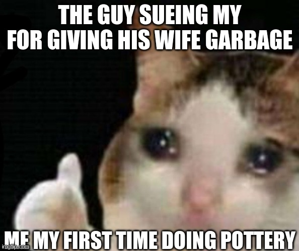 REEEEEEEE |  THE GUY SUEING MY FOR GIVING HIS WIFE GARBAGE; ME MY FIRST TIME DOING POTTERY | image tagged in memes about memes,funny memes | made w/ Imgflip meme maker