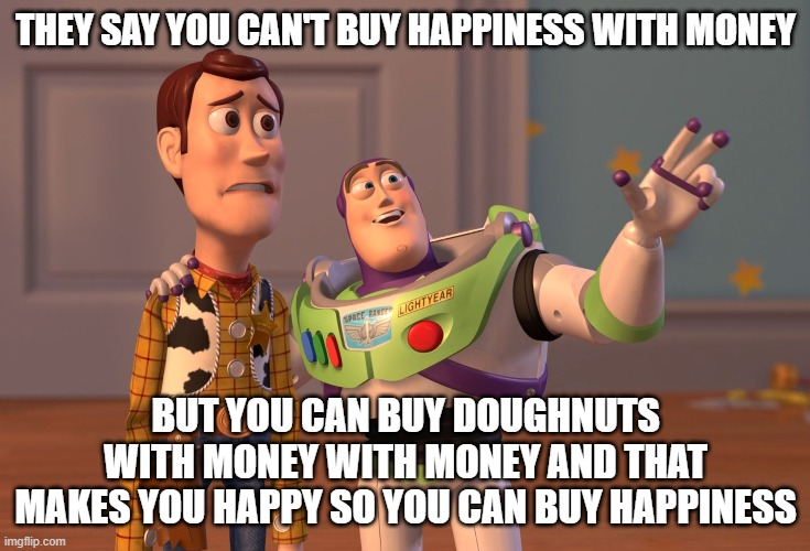 hhmmm |  THEY SAY YOU CAN'T BUY HAPPINESS WITH MONEY; BUT YOU CAN BUY DOUGHNUTS WITH MONEY WITH MONEY AND THAT MAKES YOU HAPPY SO YOU CAN BUY HAPPINESS | image tagged in memes,x x everywhere,doughnuts,toy story,happy | made w/ Imgflip meme maker