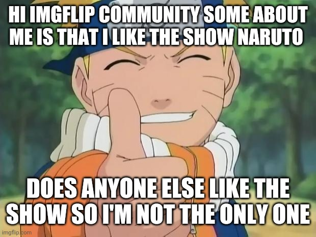calling all naruto fans |  HI IMGFLIP COMMUNITY SOME ABOUT ME IS THAT I LIKE THE SHOW NARUTO; DOES ANYONE ELSE LIKE THE SHOW SO I'M NOT THE ONLY ONE | image tagged in naruto thumbs up | made w/ Imgflip meme maker
