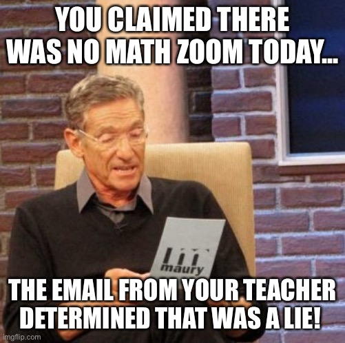 Maury Lie Detector |  YOU CLAIMED THERE WAS NO MATH ZOOM TODAY... THE EMAIL FROM YOUR TEACHER DETERMINED THAT WAS A LIE! | image tagged in memes,maury lie detector | made w/ Imgflip meme maker