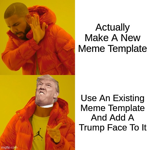 Meme boi |  Actually Make A New Meme Template; Use An Existing Meme Template And Add A Trump Face To It | image tagged in memes,drake hotline bling,trump | made w/ Imgflip meme maker
