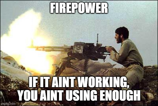Firepower: If it isnt working you're not using enough |  FIREPOWER; IF IT AINT WORKING, YOU AINT USING ENOUGH | image tagged in machine gun template | made w/ Imgflip meme maker