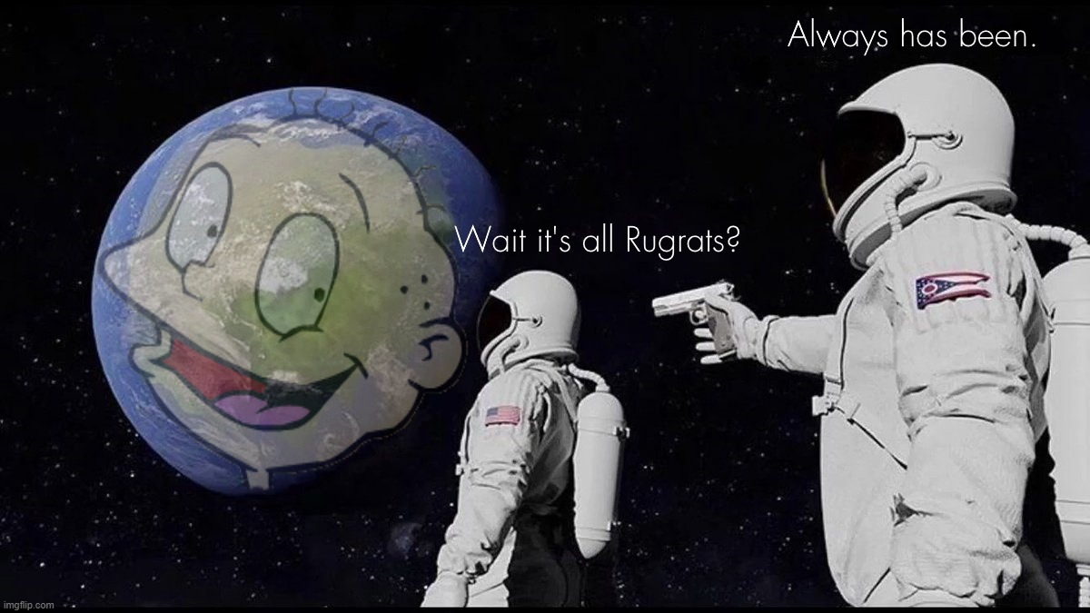 Wait it's all Rugrats? Always has been. | image tagged in rugrats,90s,nickelodeon,always has been,wait its all | made w/ Imgflip meme maker