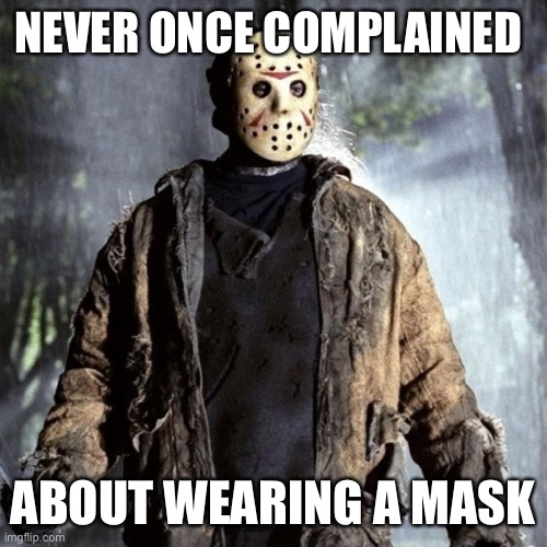Wear the Mask |  NEVER ONCE COMPLAINED; ABOUT WEARING A MASK | image tagged in friday the 13th,jason voorhees,mask,face mask,coronavirus,covid-19 | made w/ Imgflip meme maker