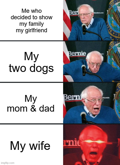 Bernie Sanders reaction (nuked) |  Me who decided to show my family my girlfriend; My two dogs; My mom & dad; My wife | image tagged in bernie sanders reaction nuked | made w/ Imgflip meme maker